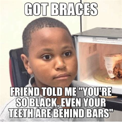 Meme Braces - got braces friend told me you re so blackeven your teeth are behind barst black meme on sizzle