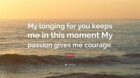 """Rumi Quote """"my Longing For You Keeps Me In This Moment My"""