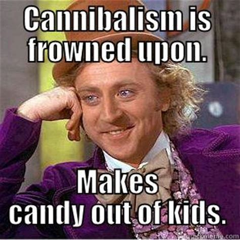 Cannibal Meme - cannibalism is frowned upon makes candy out of kids quickmeme