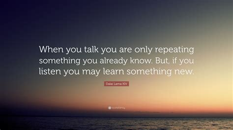 "Dalai Lama Xiv Quote ""when You Talk You Are Only"