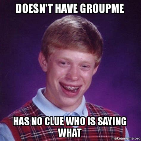 Who Is This Meme - doesn t have groupme has no clue who is saying what bad luck brian make a meme