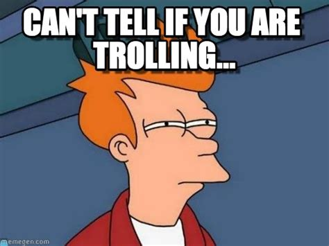 Can T Tell If Meme - can t tell if you are trolling futurama fry meme on memegen