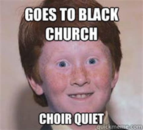 Black Church Memes - goes to black church choir quiet annoying ginger kid quickmeme