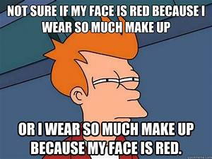 Not sure if my face is red because I wear so much make up ...