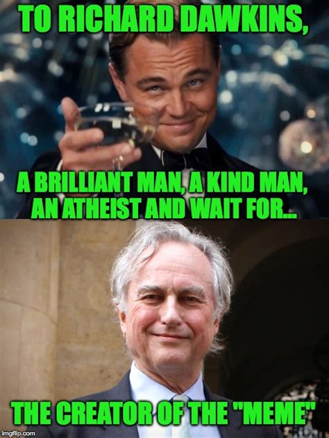 Dawkins Memes - this man of genius deserves credit because here we all are today making memes imgflip