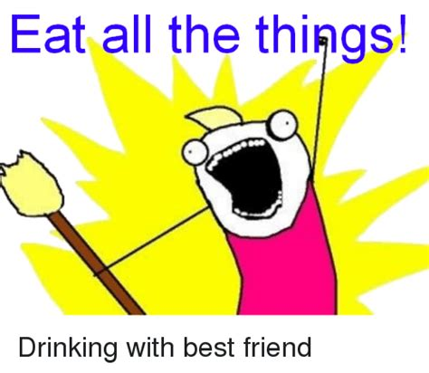 Eat All The Things Meme - funny best friend memes of 2016 on sizzle dank