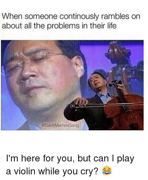 Violin Meme - when someone continously rambles on about all the problems in their life gang i m here for you