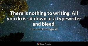 There is nothing to writing. All you do is sit down at a ...