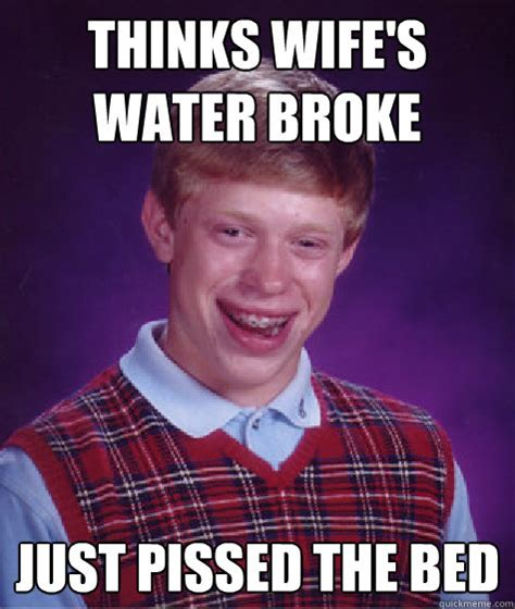 Pissed Meme - thinks wife s water broke just pissed the bed bad luck brian quickmeme