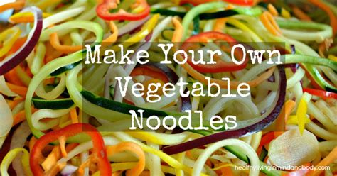 how to make your own noodles make your own vegetable noodles healthy living in body and mind