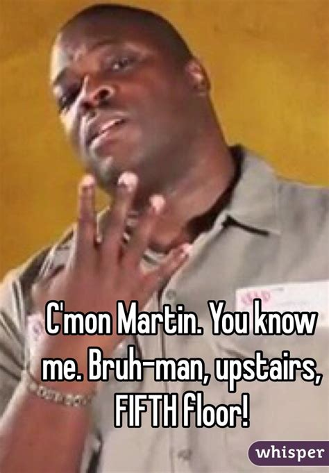 C'mon Martin You Know Me Bruhman, Upstairs, Fifth Floor