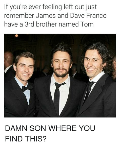James Franco Meme - if you re ever feeling left out just remember james and dave franco have a 3rd brother named tom