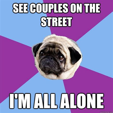 All Alone Meme - see couples on the street i m all alone lonely pug quickmeme