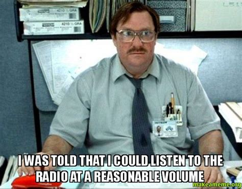 Milton Meme - i was told that i could listen to the radio at a reasonable volume milton from office space