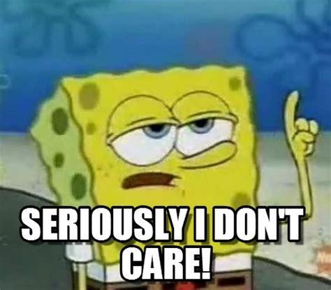 Don T Care Meme - seriously i don t care on memegen