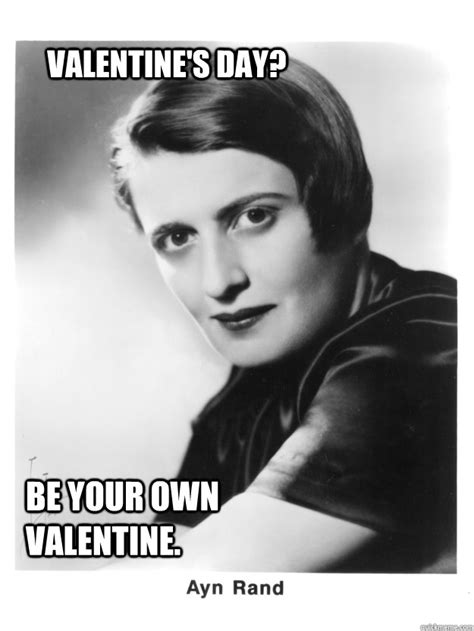 Ayn Rand Meme - valentine s day be your own valentine ayn rand quickmeme