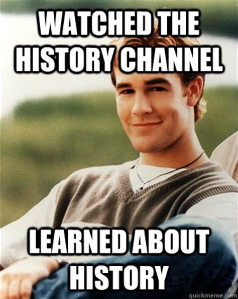 History Meme - watched the history channel learned about history late 90s kid advantages quickmeme