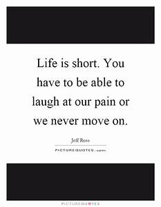 Life is short. ... Pain And Laughter Quotes