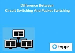 Difference Between Circuit Switching And Packet Switching