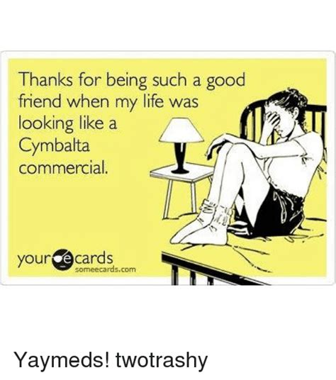 Good Friends Meme - thanks for being such a good friend when my life was looking like a cymbalta commercial your
