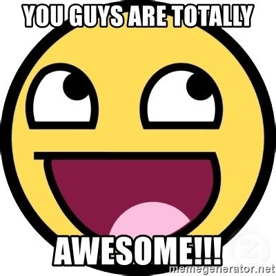 All Y All Are Awesome Meme Generator You Guys Are Totally Awesome Awesome Smiley Meme