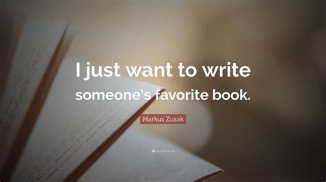 Markus Zusak Quote I Just Want To Write Someones