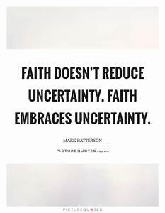 Faith doesn'... Faith And Uncertainty Quotes