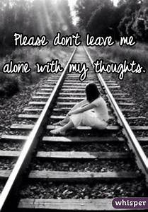 Please don't leave me alone with my thoughts.