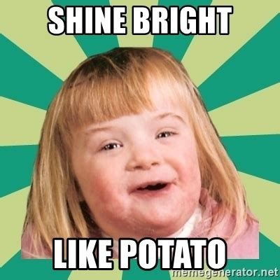 Meme Potato - shine bright like potato retard girl meme generator