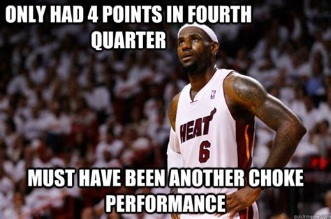 Lebron Hater Memes - only had 4 points in fourth quarter must have been another choke performance lebron haters
