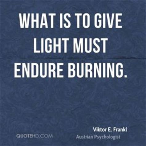 What Is To Give Light Must Endure Burning - viktor e frankl power quotes quotehd