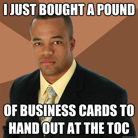 Business Card Meme - i just bought a pound of business cards to hand out at the toc successful black man quickmeme
