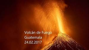 Volcan de Fuego (Guatemala) Unleashed - Feb 24, 2017 - YouTube