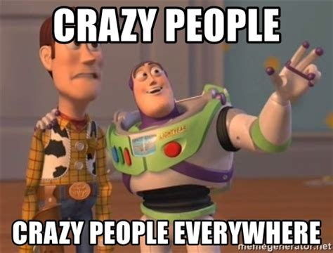 Crazy Meme - crazy people crazy people everywhere tseverywhere meme generator