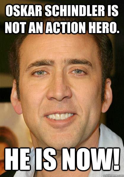 An Hero Meme - oskar schindler is not an action hero he is now bad meme nicholas cage quickmeme