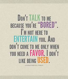 Amen. Don't talk to me because you're BORED. I'm not here ...