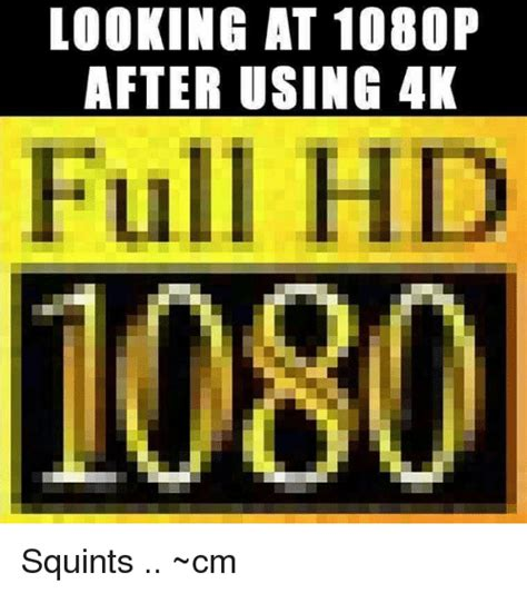 Hd Meme - looking at 1080p after using 4k full hd 1080 squints cm meme on sizzle
