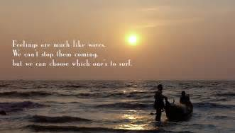 feelings are much like waves we can t stop them from coming but we can choose which one to