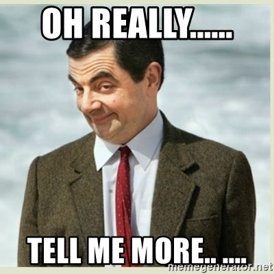 Tell Me More About Meme - oh really tell me more mr bean meme generator