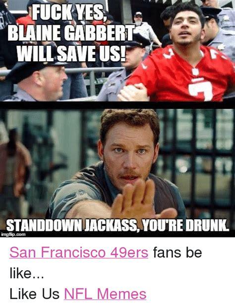 Blaine Gabbert Meme - fuck yes blaine gabbert will save us jstanddown jackass youtre drunk imgfip san francisco 49ers