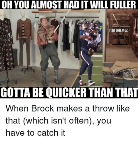 You Almost Had It Meme - oh you almost had it will fuller memez gotta be quicker than that when brock makes a throw like