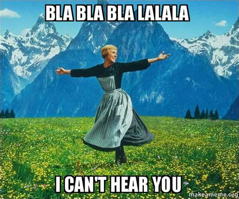 I Can See Sounds Meme - bla bla bla lalala i can t hear you sound of music make a meme