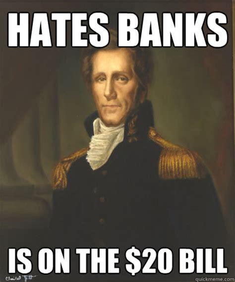 Andrew Jackson Memes - hates banks is on the 20 bill badass andrew jackson quickmeme