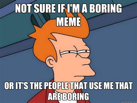 Boring Meme - not sure if i m a boring meme or it s the people that use me that are boring futurama fry