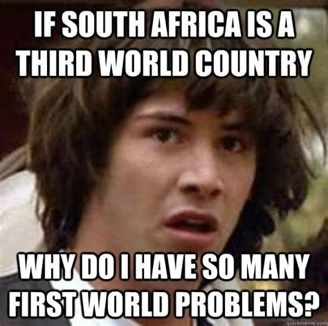 Funny South African Memes - if south africa is a third world country why do i have so many first world problems