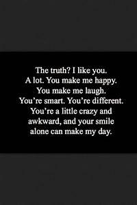 The truth? I like you. A lot. You make me happy. You make ...