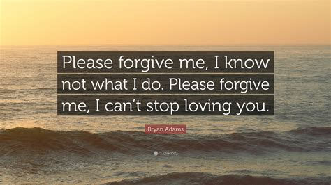"""please Forgive Me, I Know Not What I"