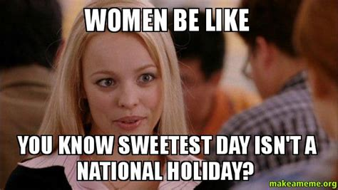 Females Be Like Meme - women be like you know sweetest day isn t a national holiday mean girls meme make a meme
