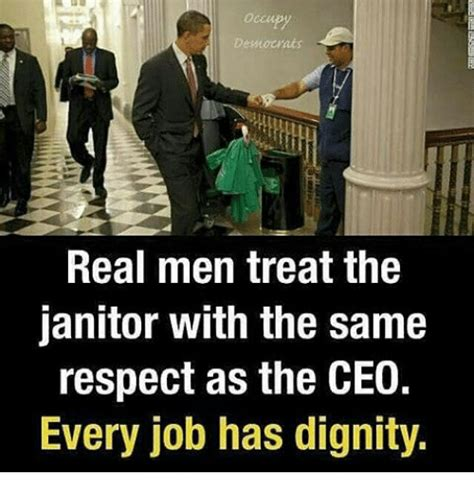 Janitor Meme - democrats real men treat the janitor with the same respect as the ceo every job has dignity