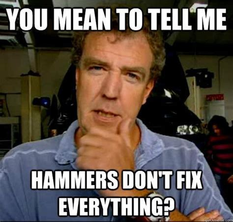 Funny Mean Memes - you mean to tell me hammers don t fix everything gearhead meme gearhead humor funny memes